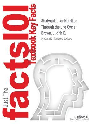 Studyguide for Nutrition Through the Life Cycle by Brown, Judith E., ISBN 9781305628007