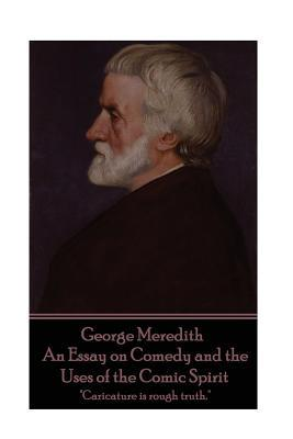 George Meredith - An Essay on Comedy and the Uses of the Comic Spirit: Caricature Is Rough Truth.