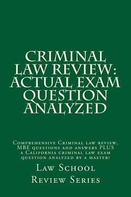 Criminal Law Review: Actual Exam Question Analyzed: Comprehensive Criminal Law Review, MBE Questions and Answers Plus a California Criminal Law Exam Question Analyzed by a Master!