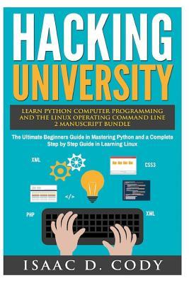 Hacking University: Learn Python Computer Programming from Scratch & Precisely Learn How The Linux Operating Command Line Works 2 Manuscript Bundle: The Ultimate Beginners Guide in Mastering Python and a Complete Step by Step Guide in Learning Linux