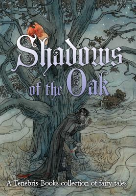 Shadows of the Oak: A Tenebris Books Collection of Fairy Tales
