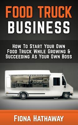 Food Truck Business: How to Start Your Own Food Truck While Growing & Succeeding as Your Own Boss