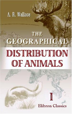 The Geographical Distribution of Animals: With a Study of the Relations of Living and Extinct Faunas as Elucidating the Past Chances of the Earth's Surface. Volume 1