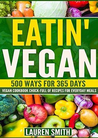 Eatin' Vegan-500 Ways for 365 Days: Vegan Cookbook Chock-Full of Recipes For Everyday Meals