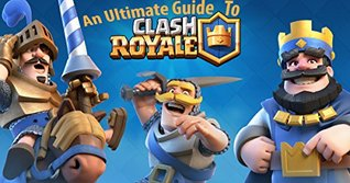 Clash Royale- The Ultimate Guide