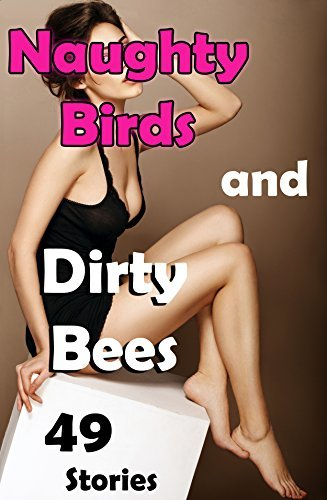 Naughty Birds and Dirty Bees... 49 Stories of Everything You're Craving!