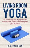Living Room Yoga: An essential guide of yoga moves that will tone, stretch, and strengthen your muscles! (Living Room Fit Book 3)