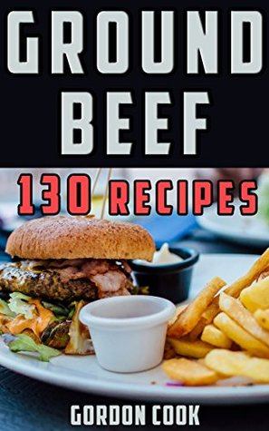 Recipes with Ground Beef: Five-Star Healthy Quick & Easy Recipes & Meal Ideas for Ground Beef and Hamburger Meat. Dinner, Lunch, Casserole, Chili, Stroganoff, ... (Recipes with Great Ingredients Book 1)