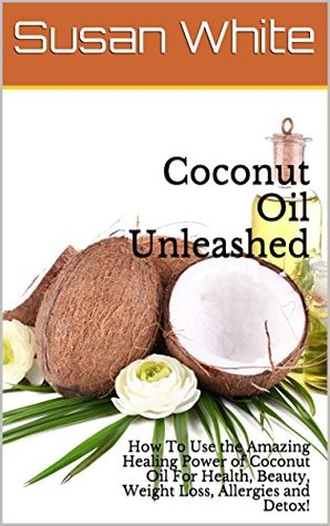 Coconut Oil Unleashed: How To Use the Amazing Healing Power of Coconut Oil For Health, Beauty, Weight Loss, Allergies and Detox!