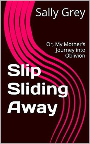 Slip Sliding Away: Or, My Mother's Journey into Oblivion