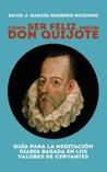 Cómo ser feliz según Don Quijote by David J. García-Rodrigo Roq...