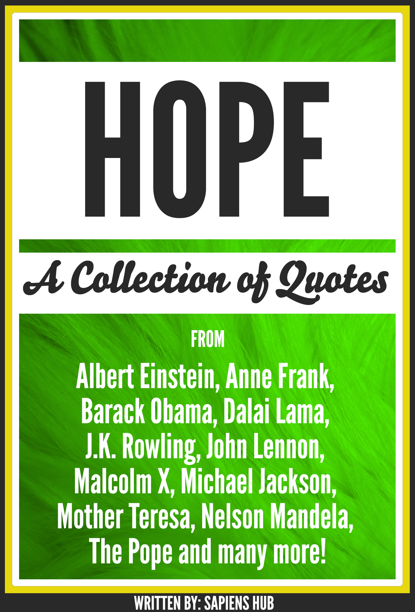 Hope: A Collection Of Quotes From Albert Einstein, Anne Frank, Barack Obama, Dalai Lama, J.K. Rowling, John Lennon, Malcolm X, Michael Jackson, Mother Teresa, Nelson Mandela, The Pope And Many More!