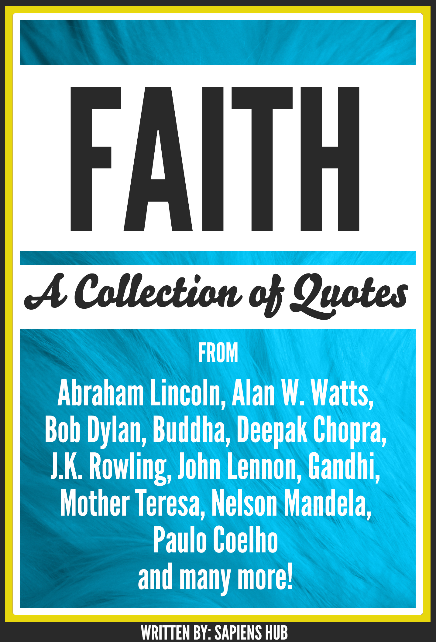 Faith: A Collection Of Quotes From Abraham Lincoln, Alan W. Watts, Bob Dylan, Buddha, Deepak Chopra, J.K. Rowling, John Lennon, Gandhi, Mother Teresa, Nelson Mandela, Paulo Coelho And Many More!