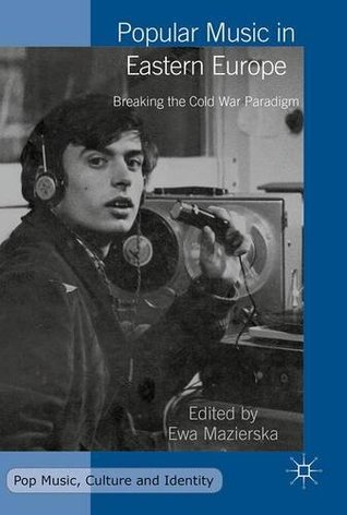 Popular Music in Eastern Europe: Breaking the Cold War Paradigm