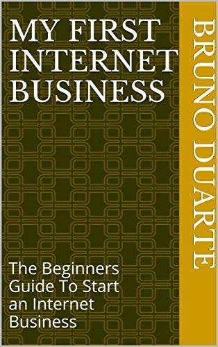 My First Internet Business: The Beginners Guide To Start an Internet Business