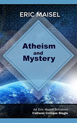 Atheism and Mystery: An Eric Maisel Solutions Cultural Critique Single