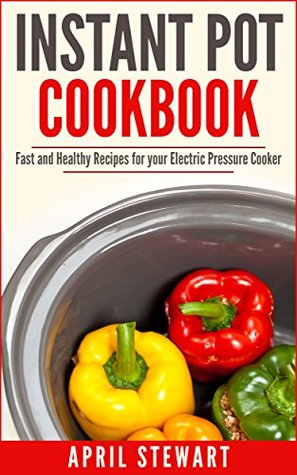 Instant Pot Cookbook: Fast and Healthy Recipes for your Electric Pressure Cooker: Insta Pot - Over 100 Recipes