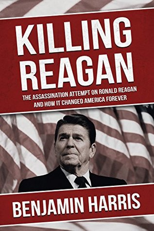 Killing Reagan: The Assassination Attempt on Ronald Reagan and how it Changed America Forever