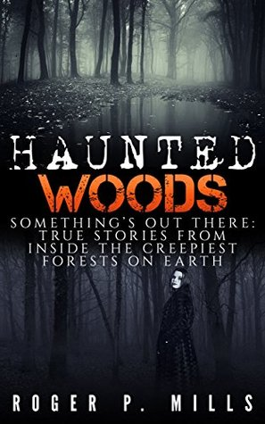 Haunted Woods: Something's Out There: True Stories From Inside The Creepiest Forests On Earth (True Hauntings Book 1)
