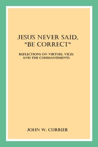 """Jesus Never Said, """"Be Correct"""": Reflections on Virtues, Vices and the Commandments"""
