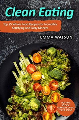 Clean Eating: Top 25 Whole Food Recipes For Incredibly Satisfying And Tasty Dinners