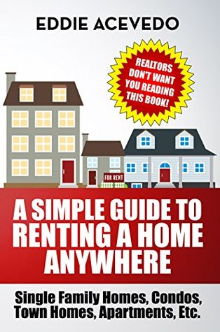 A Simple Guide to Renting a Home Anywhere: Single Family Homes, Condos, Town homes, Apts, Etc.