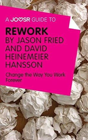 A Joosr Guide to... ReWork by Jason Fried and David Heinemeier Hansson: Change the Way You Work Forever