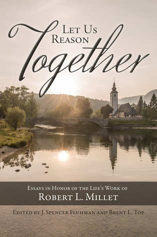 Let Us Reason Together: Essays in Honor of Robert L. Millet