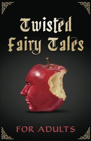 Twisted Fairy Tales for Adults: An Anthology