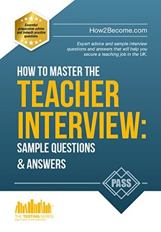 How to Master the TEACHER INTERVIEW: 50 QUESTIONS & ANSWERS: Expert advice and sample interview questions and answers that will help you secure a teaching job in the UK