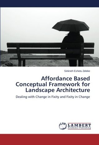 Affordance Based Conceptual Framework for Landscape Architecture: Dealing with Change in Fixity and Fixity in Change
