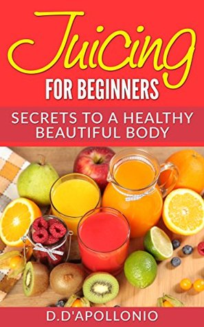 Juicing: Juicing For Beginners Secrets To The Health Benefits Of Juicing 30 Unique Recipes (FREE BONUS, Natural, Health, Healthy Living, vitamins, Nutrients, ... Cleansing, Gluten Free, Holistic Book 1)
