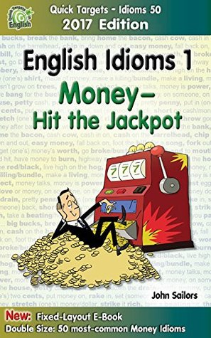 English Idioms 1: Money—Hit the Jackpot, 2017 Edition: Idioms, Phrasal Verbs & Slang (Quick Targets - Idioms 50)