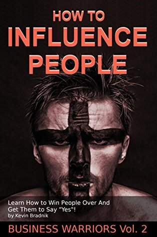"""How To Influence People: Learn How to Win People Over And Get Them to Say """"Yes!"""" (Business Warriors Book 2)"""