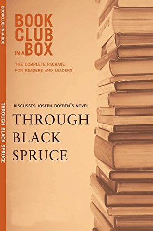 Bookclub-in-a-Box Discusses Through Black Spruce, by Joseph Boyden: The Complete Guide for Readers and Leaders