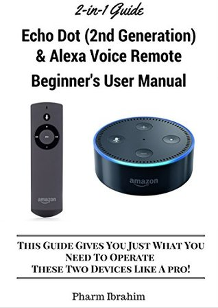 All-New Echo Dot (2nd Generation) & Alexa Voice Remote Beginner's User Manual: This Guide Gives You Just What You Need To Operate These Two Devices Like A Pro! (A 2-in-1 Guide)