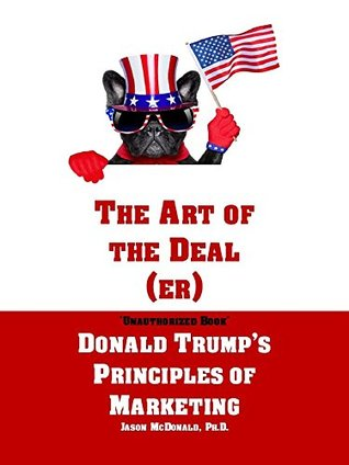 The Art of the Deal (er): An Unauthorized Book on Donald Trump's (Non-Manifest) Principles of Marketing and How They Can Help (or Hurt) Small Businesses and Our Democracy