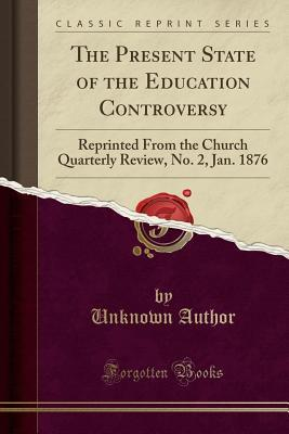 The Present State of the Education Controversy: Reprinted from the Church Quarterly Review, No. 2, Jan. 1876