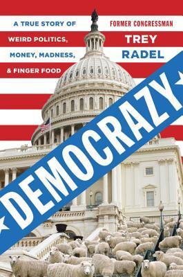 Democrazy: A True Story of Weird Politics, Money, Madness, and Finger Food