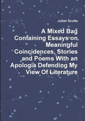 A Mixed Bag Containing Essays on Meaningful Coincidences, Stories and Poems with an Apologia Defending My View of Literature