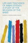 Life and Teachings of Abbas Effendi; a Study of the Religion of the Babis