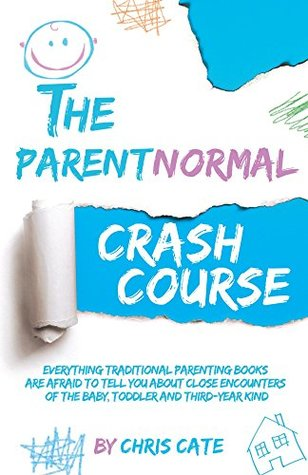 The ParentNormal Crash Course: Everything Traditional Parenting Books Are Afraid to Tell You About Close Encounters of the Baby, Toddler and Third-Year Kind (The ParentNormal Activity Series Book 1)