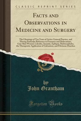 Facts and Observations in Medicine and Surgery: The Gleanings of Ten Years of Active General Practice, and Having Particular Reference to Fractures and Dislocations, Gun-Shot Wound, Calculus, Insanity, Epilepsy, Hydrocephalus, the Therapeutic Application