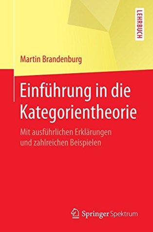 Einführung in die Kategorientheorie: Mit ausführlichen Erklärungen und zahlreichen Beispielen
