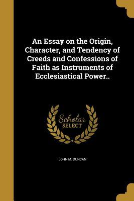 an-essay-on-the-origin-character-and-tendency-of-creeds-and-confessions-of-faith-as-instruments-of-ecclesiastical-power