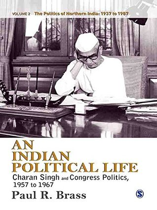 An Indian Political Life: Charan Singh and Congress Politics, 1957 to 1967 (The Politics of Northern India)