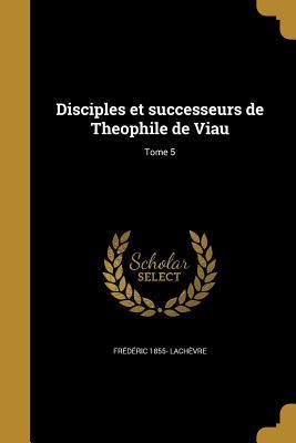 Disciples Et Successeurs de Theophile de Viau; Tome 5