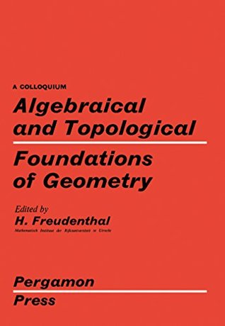 Algebraical and Topological Foundations of Geometry: Proceedings of a Colloquium Held in Utrecht, August 1959