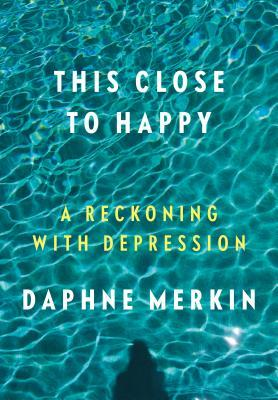 This Close to Happy: A Reckoning with Depression by Daphne Merkin