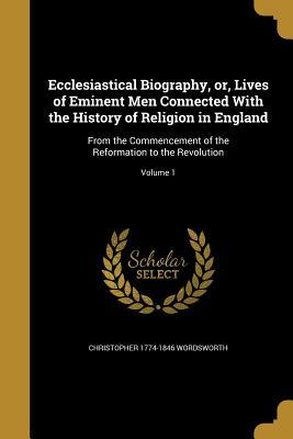 Ecclesiastical Biography, Or, Lives of Eminent Men Connected with the History of Religion in England: From the Commencement of the Reformation to the Revolution; Volume 1